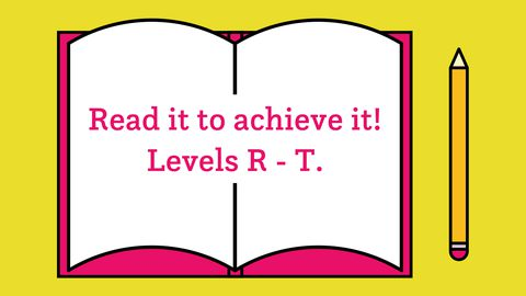 Read it to achieve it! Levels R-T
