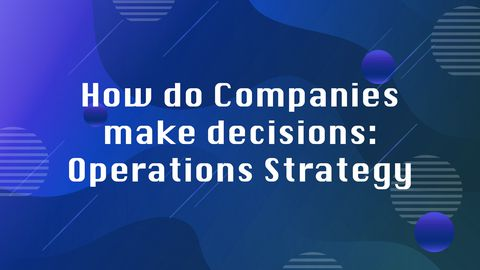 How Do Companies Make Decisions: Operations Strategy