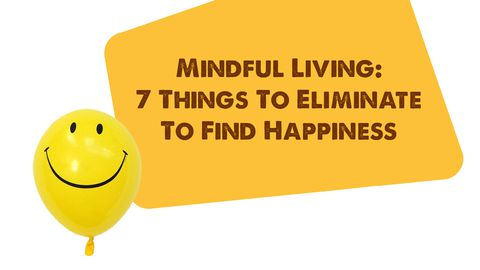 Mindful Living: 7 Things To Eliminate To Find Happiness