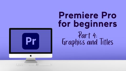 Premiere Pro for Beginners - Part 4: Graphics and Titles