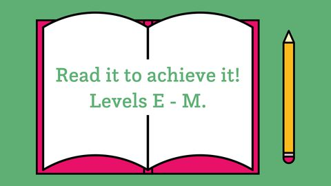 Read it to achieve it! Levels E-M