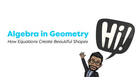 Algebra in Geometry, How Equations Create Beautiful Shapes