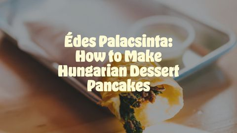 Édes Palacsinta: How to Make Hungarian Dessert Pancakes