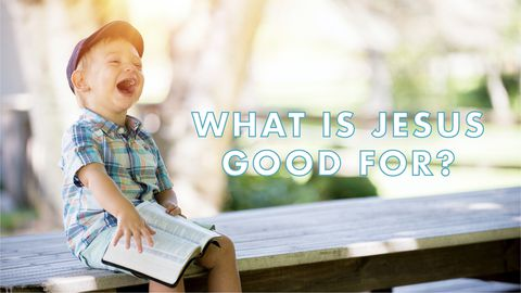 What Is Jesus Good For?